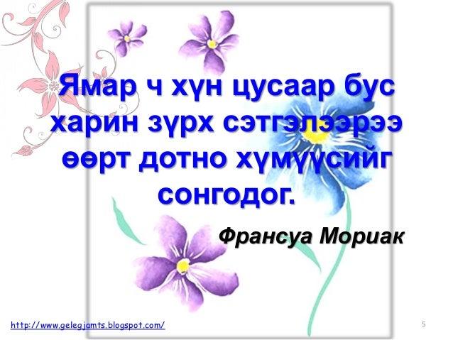 Франсуа Мориак Ямар ч хүн цусаар бус харин зүрх сэтгэлээрээ өөрт дотно хүмүүсийг сонгодог. 5http://www.gelegjamts.blogspot...