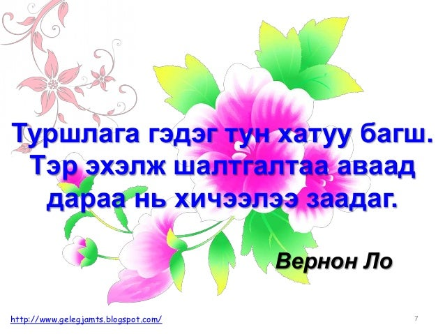 7http://www.gelegjamts.blogspot.com/ Туршлага гэдэг тун хатуу багш. Тэр эхэлж шалтгалтаа аваад дараа нь хичээлээ заадаг. В...