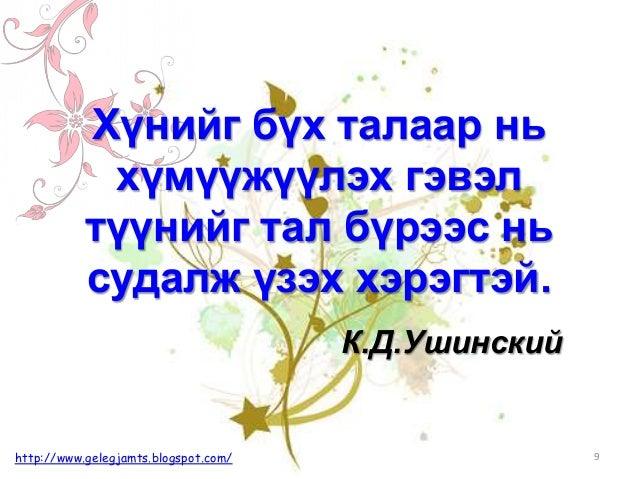 К.Д.Ушинский Хүнийг бүх талаар нь хүмүүжүүлэх гэвэл түүнийг тал бүрээс нь судалж үзэх хэрэгтэй. 9http://www.gelegjamts.blo...
