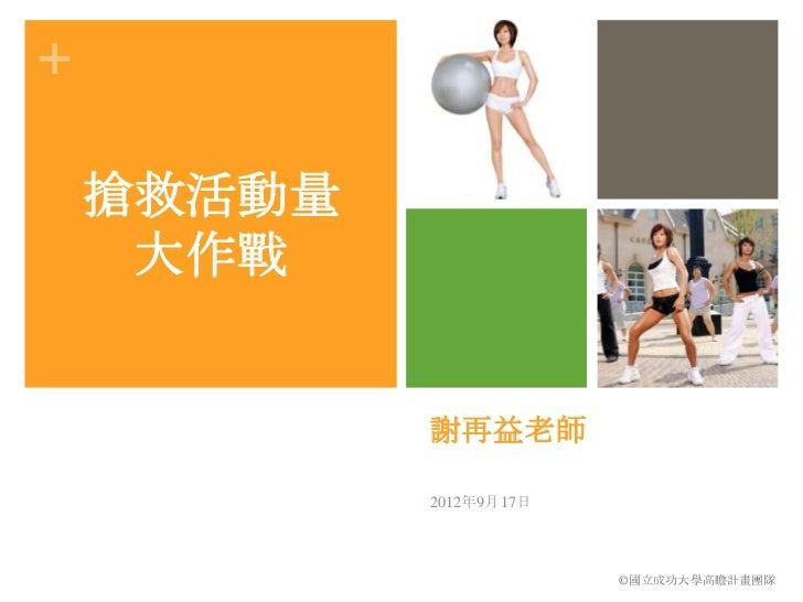 +    搶救活動量     大作戰            謝再益老師            2012年9月17日                         ©國立成功大學高瞻計畫團隊