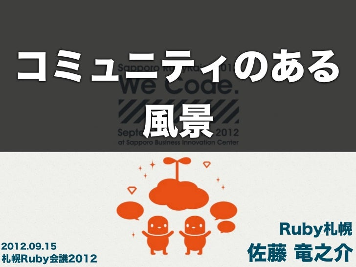 コミュニティのある     風景                Ruby札幌2012.09.15札幌Ruby会議2012   佐藤 竜之介