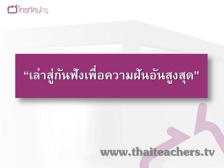 """""""เล่าสู่กนฟังเพื่อความฝันอันสูงสุด""""         ั               www.thaiteachers.tv"""