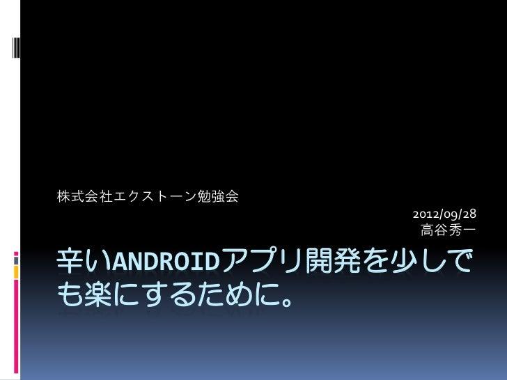 株式会社エクストーン勉強会                2012/09/28                 高谷秀一辛いANDROIDアプリ開発を少しでも楽にするために。