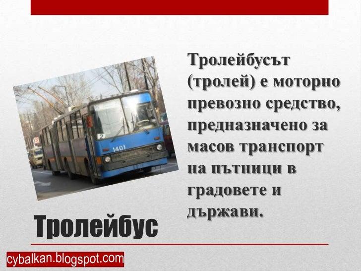 Тролейбусът            (тролей) е моторно            превозно средство,            предназначено за            масов транс...