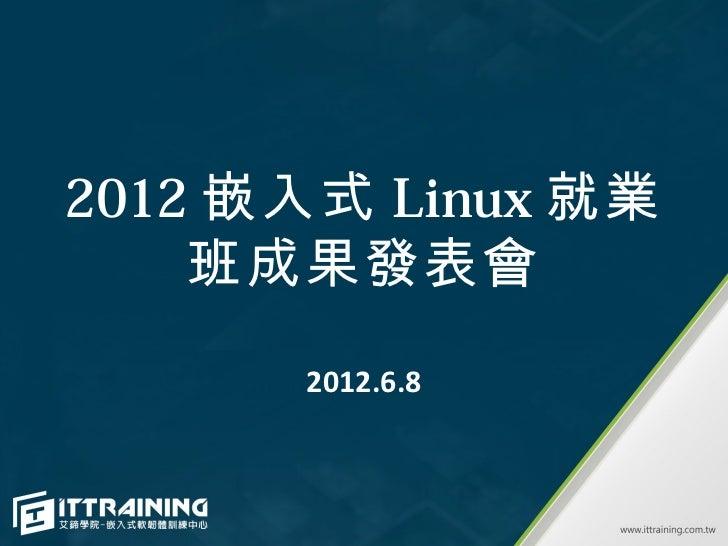 2012 嵌入式 Linux 就業    班成果發表會      2012.6.8