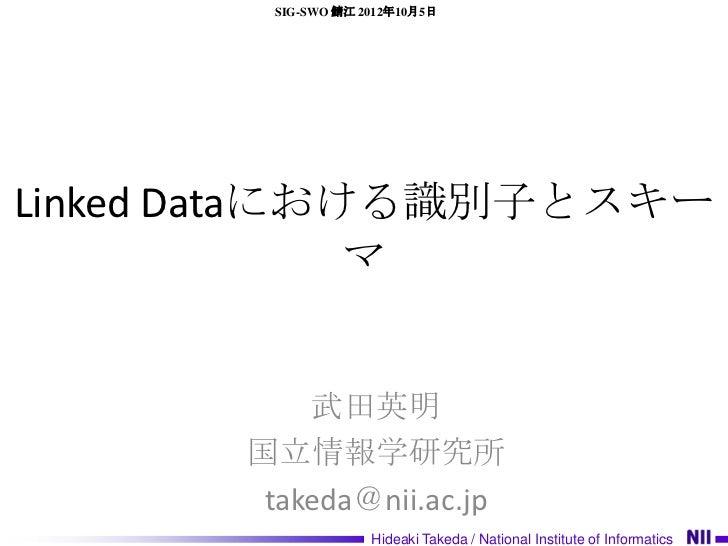 SIG-SWO 鯖江 2012年10月5日Linked Dataにおける識別子とスキー              マ           武田英明       国立情報学研究所        takeda@nii.ac.jp          ...