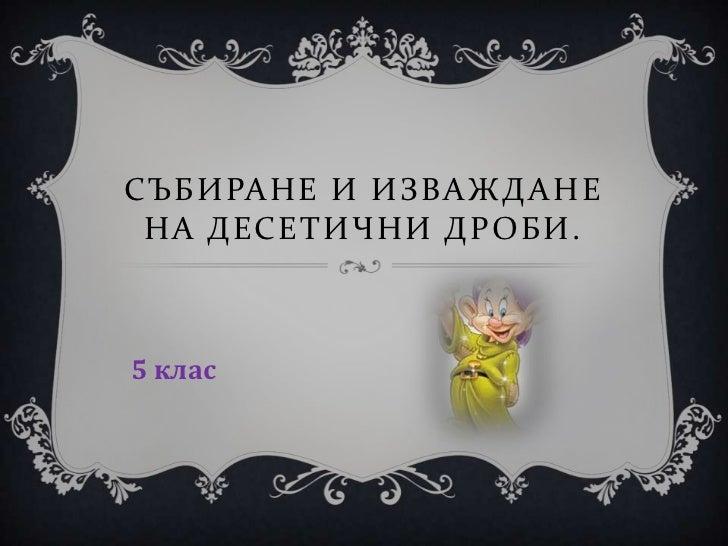 СЪБИРАНЕ И ИЗВАЖД АНЕ НА ДЕСЕТИЧНИ ДРОБИ.5 клас