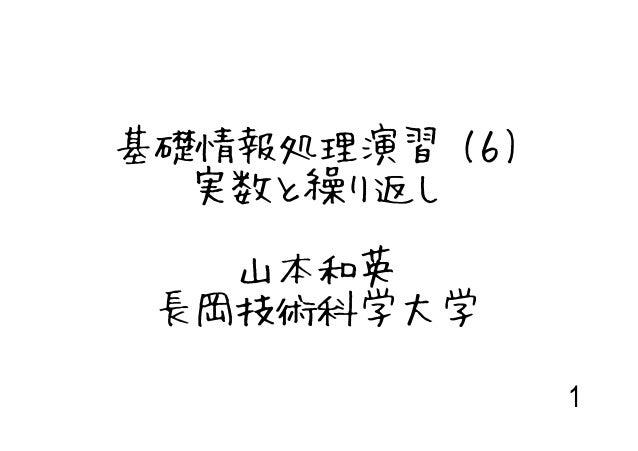 基礎情報処理演習 (6)  実数と繰り返し   山本和英 長岡技術科学大学               1