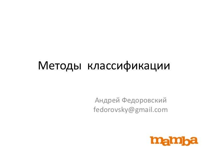 Методы классификации         Андрей Федоровский        fedorovsky@gmail.com