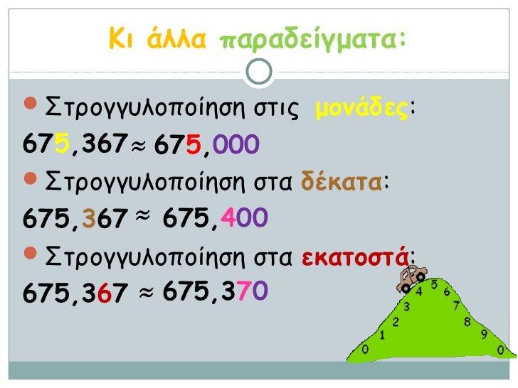 Κι άλλα παραδείγματα:Στρογγυλοποίηση στις μονάδες:675,367 ≈ 675,000Στρογγυλοποίηση στα δέκατα:675,367 ≈ 675,400Στρογγυλ...