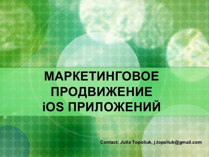 МАРКЕТИНГОВОЕ  ПРОДВИЖЕНИЕiOS ПРИЛОЖЕНИЙ      Сontact: Julia Topoliuk, j.topoliuk@gmail.com