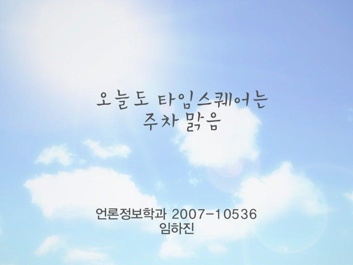 오늘도 타임스퀘어는   주차 맑음언론정보학과 2007-10536     임하진