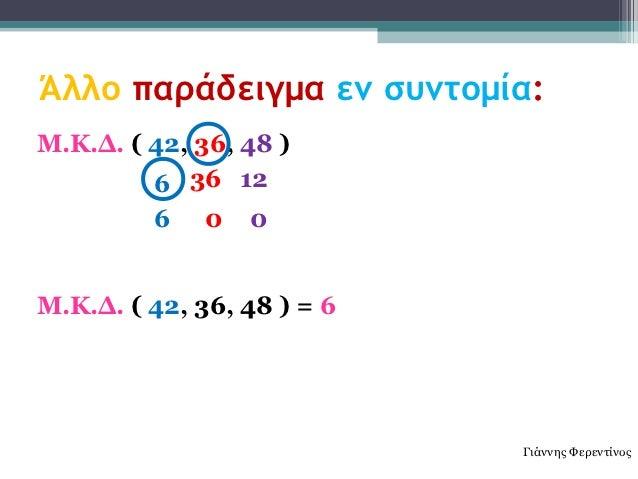 Άλλο παράδειγμα εν συντομία:Μ.Κ.Δ. ( 42, 36, 48 )         6 36 12         6    0   0Μ.Κ.Δ. ( 42, 36, 48 ) = 6             ...