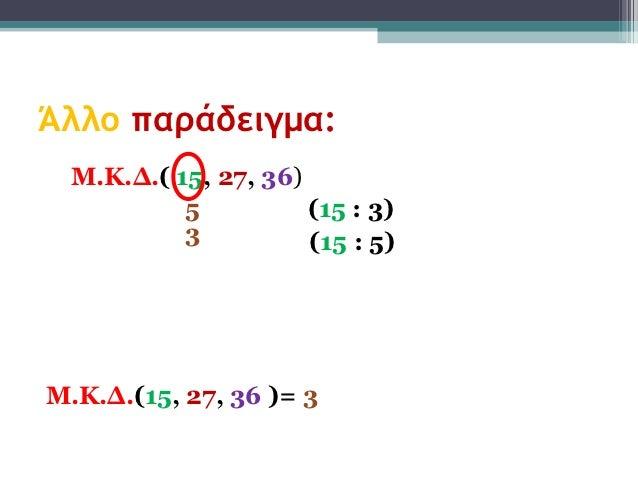 Άλλο παράδειγμα:  Μ.Κ.Δ.( 15, 27, 36)           5          (15 : 3)           3          (15 : 5)Μ.Κ.Δ.(15, 27, 36 )= 3