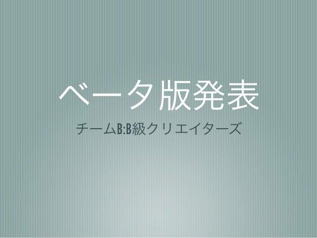 ベータ版発表チームB:B級クリエイターズ