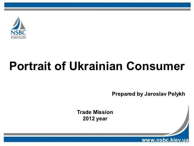Portrait of Ukrainian Consumer                       Prepared by Jaroslav Pelykh           Trade Mission             2012 ...