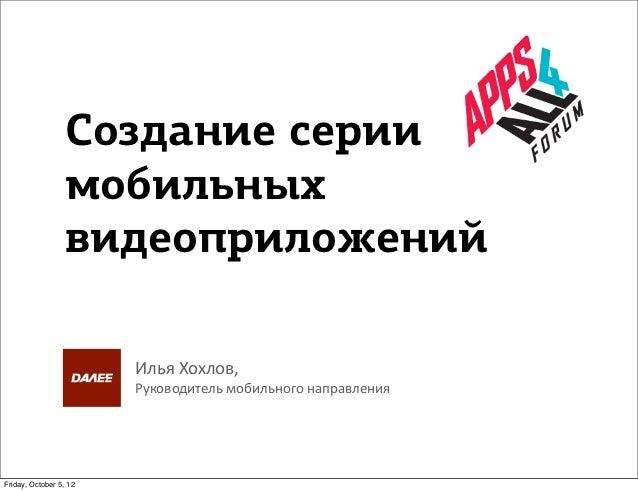 Создание серии                  мобильных                  видеоприложений                        Илья Хохлов,           ...