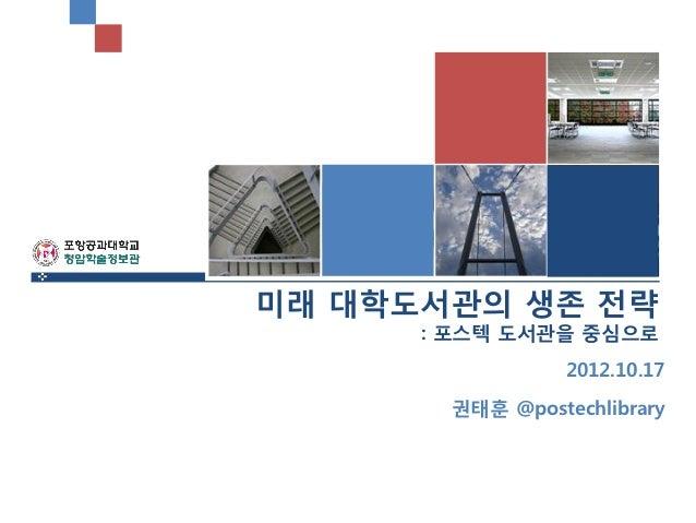 미래 대학도서관의 생존 전략      : 포스텍 도서관을 중심으로                 2012.10.17       권태훈 @postechlibrary