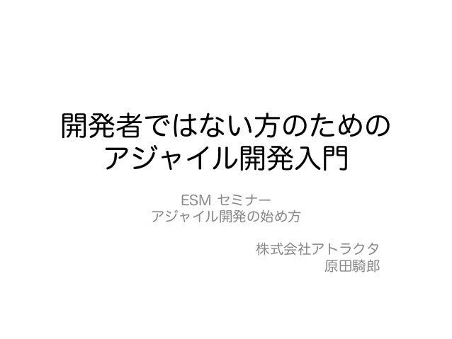 開発者ではない方のための  アジャイル開発入門     ESM セミナー   アジャイル開発の始め方          株式会社アトラクタ               原田騎郎