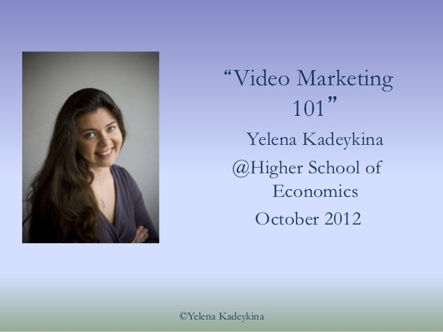 """Video      Marketing                    101""           Yelena Kadeykina          @Higher School of              Economics..."