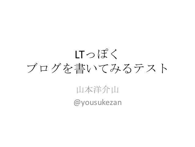 LTっぽくブログを書いてみるテスト   山本洋介山   @yousukezan