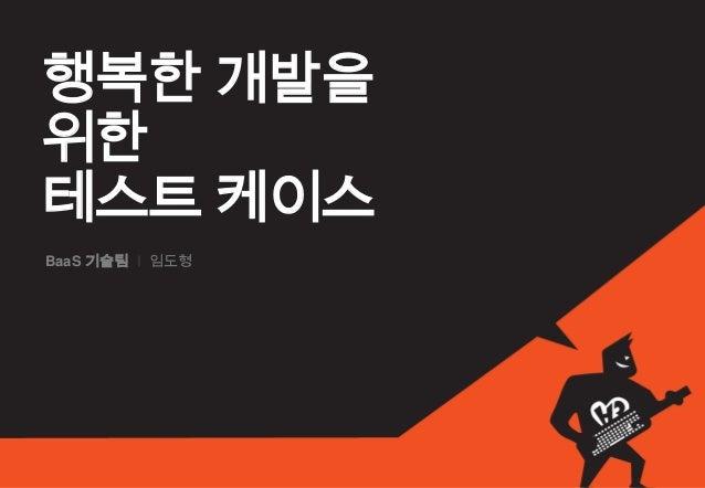 행복한 개발을위한테스트 케이스BaaS 기술팀 I 임도형