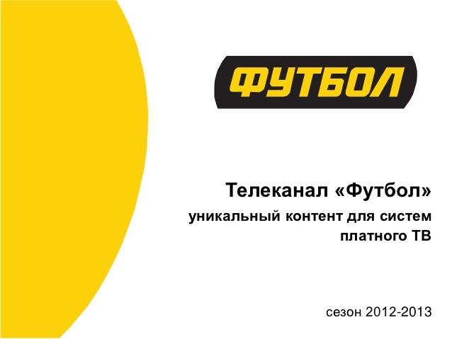 Телеканал «Футбол»уникальный контент для систем                  платного ТВ                сезон 2012-2013