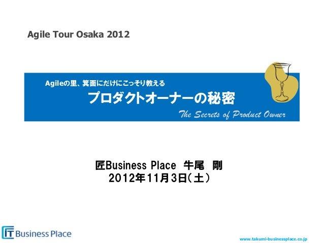 Agile Tour Osaka 2012   Agileの里、箕面にだけにこっそり教える             プロダクトオーナーの秘密                           The Secrets of Product O...