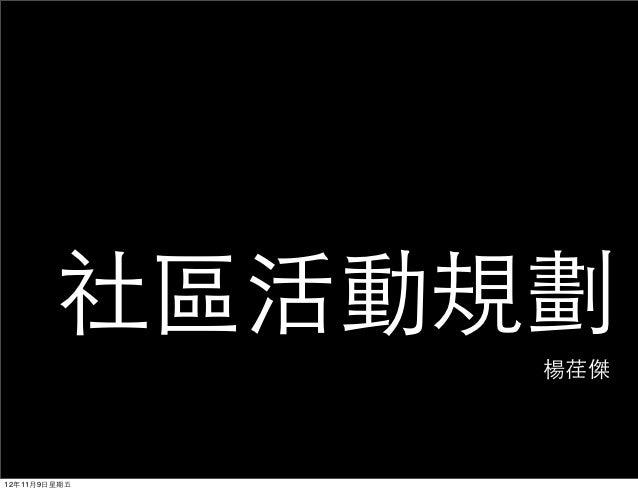 社區活動規劃               楊荏傑12年11月9⽇日星期五