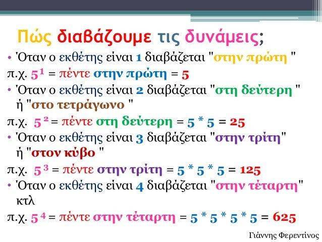 """Πώς διαβάζουμε τις δυνάμεις;• Όηαλ ν εθζέηεο είλαη 1 δηαβάδεηαη """"ζηελ πρώηε """"π.ρ. 5¹ = πέληε ζηελ πρώηε = 5• Όηαλ ν εθζέηε..."""