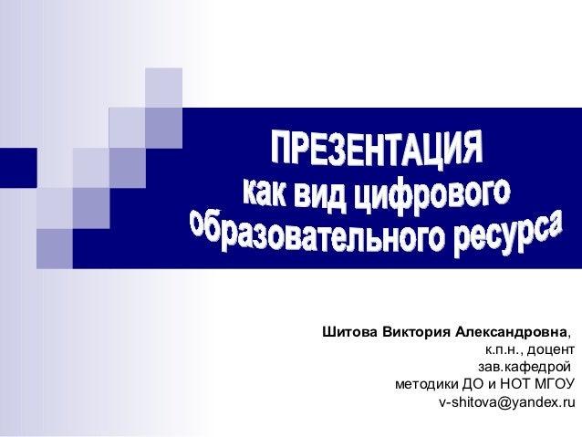 Шитова Виктория Александровна,                     к.п.н., доцент                    зав.кафедрой        методики ДО и НОТ...