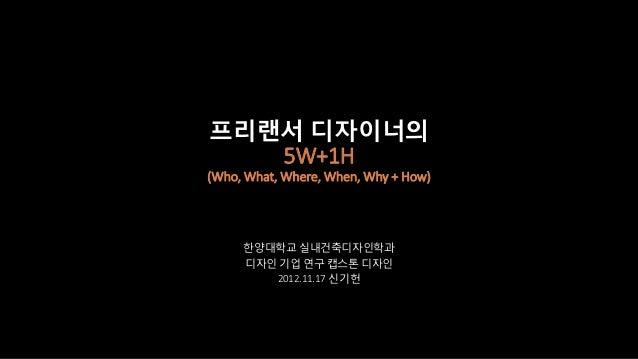 프리랜서 디자이너의   5W+1H(Who, What, Where, When, Why + How)     한양대학교 실내건축디자인학과     디자인 기업 연구 캡스톤 디자인        2012.11.17 신기헌