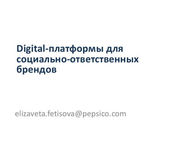 Digital-платформы длясоциально-ответственныхбрендовelizaveta.fetisova@pepsico.com