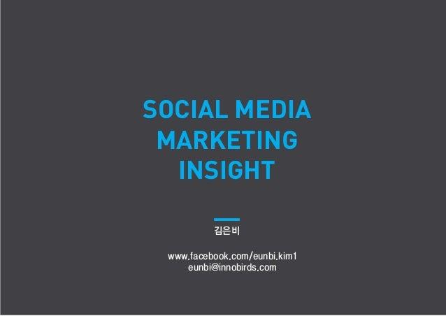 SOCIAL MEDIA MARKETING  INSIGHT          김은비 www.facebook.com/eunbi.kim1    eunbi@innobirds.com