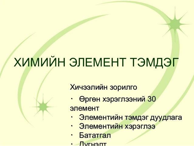 ХИМИЙН ЭЛЕМЕНТ ТЭМДЭГ       Хичээлийн зорилго       ・ Өргөн хэрэглээний 30       элемент       ・ Элементийн тэмдэг дуудлаг...