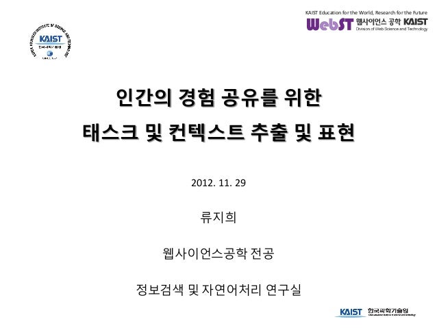 KAIST Education for the World, Research for the Future  인간의 경험 공유를 위한태스크 및 컨텍스트 추출 및 표현        2012. 11. 29          류지희  ...
