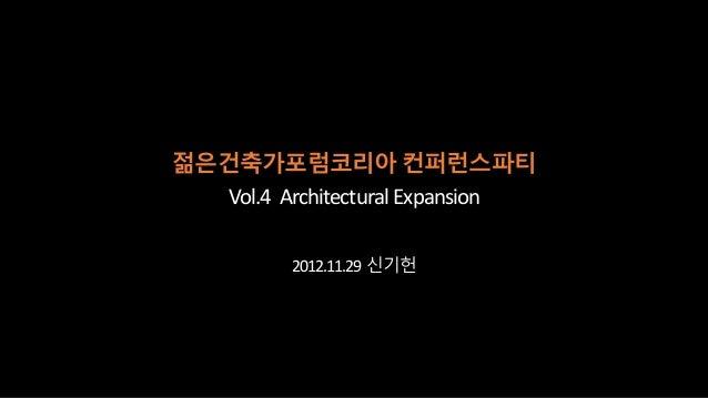젊은건축가포럼코리아 컨퍼런스파티   Vol.4 Architectural Expansion          2012.11.29 신기헌