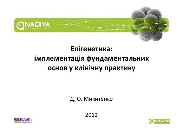 Епігенетика:імплементаціяфундаментальних   основу клінічнупрактику         Д.О.Микитенко              2012