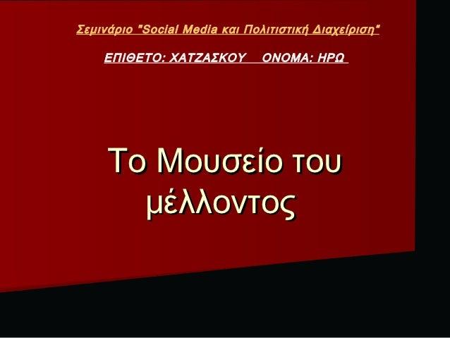 """Σεμινάριο """"Social Media και Πολιτιστική Διαχείριση""""    ΕΠΙΘΕΤΟ: ΧΑΤΖΑΣΚΟΥ         ΟΝΟΜΑ: ΗΡΩ     Το Μουσείο του       μέλλ..."""