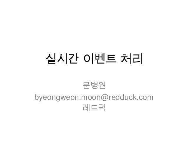 실시간 이벤트 처리           문병원byeongweon.moon@redduck.com           레드덕