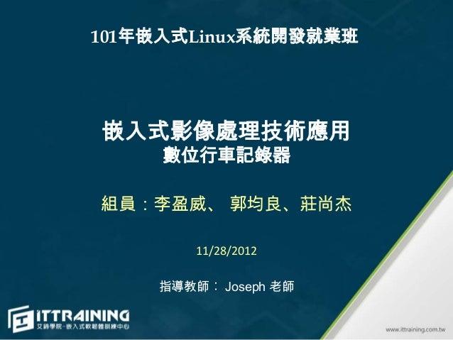 101年嵌入式Linux系統開發就業班嵌入式影像處理技術應用     數位行車記錄器組員:李盈威、 郭均良、莊尚杰        11/28/2012    指導教師︰ Joseph 老師