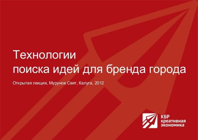 Технологиипоиска идей для бренда городаОткрытая лекция, Мурунов Свят, Калуга, 2012