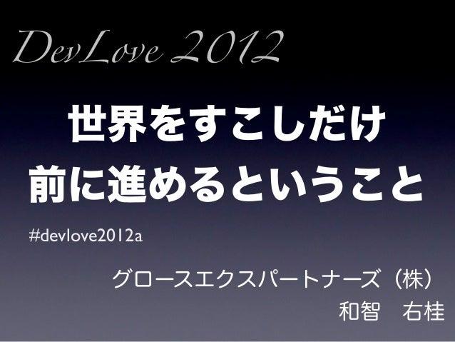 DevLove 2012 世界をすこしだけ前に進めるということ#devlove2012a         グロースエクスパートナーズ(株)                    和智右桂