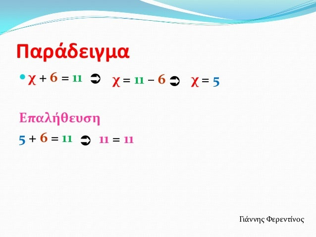 Παράδειγμα χ + 6 = 11  χ = 11 – 6  χ = 5Επαλήθευςη5 + 6 = 11  11 = 11                                    Γιϊννησ Φερεν...