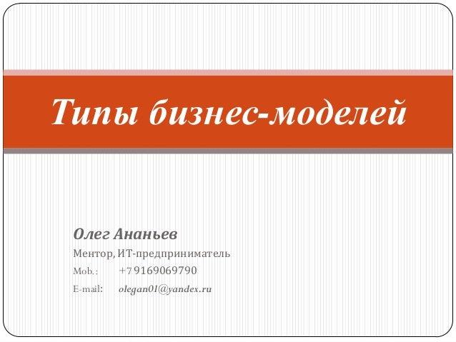 Типы бизнес-моделей Олег Ананьев Ментор, ИТ-предприниматель Mob.:     +7 9169069790 E-mail:   olegan01@yandex.ru