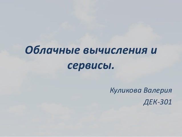 Облачные вычисления и      сервисы.             Куликова Валерия                      ДЕК-301