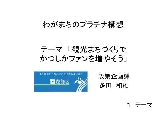わがまちのプラチナ構想テーマ 「観光まちづくりでかつしかファンを増やそう」        政策企画課        多田 和雄              1 テーマ
