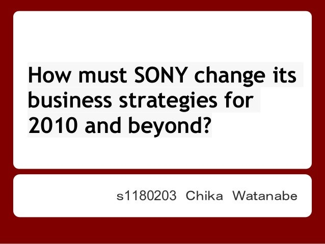 How must SONY change itsbusiness strategies for2010 and beyond?       s1180203 Chika Watanabe