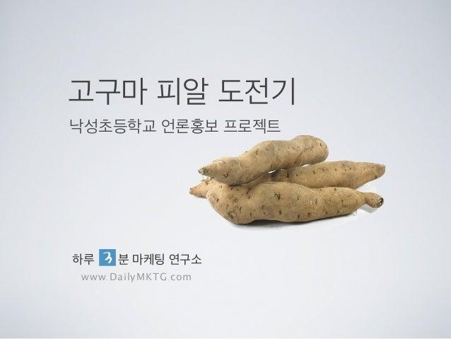 고구마 피알 도전기낙성초등학교 언론홍보 프로젝트하루 분 마케팅 연구소www.DailyMKTG.com