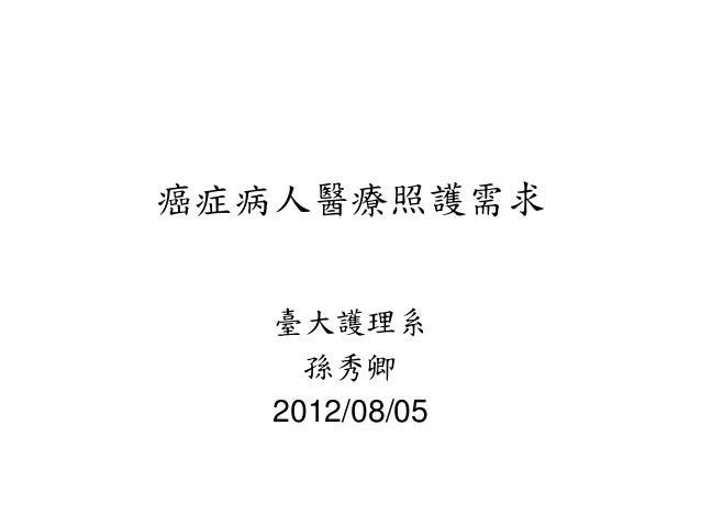癌症病人醫療照護需求   臺大護理系     孫秀卿   2012/08/05